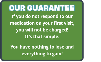 our guarantee if you do not respond to our medication on your first visit, you will not be charged!
